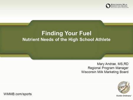 Finding Your Fuel Nutrient Needs of the High School Athlete Mary Andrae, MS,RD Regional Program Manager Wisconsin Milk Marketing Board WMMB.com/sports.