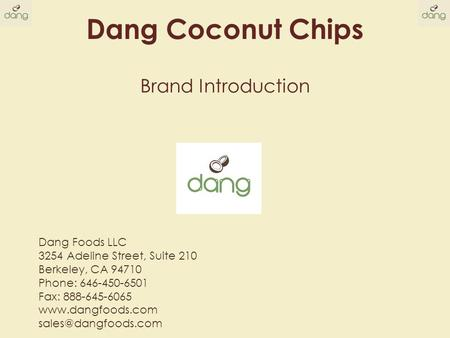 Brand Introduction Dang Coconut Chips Dang Foods LLC 3254 Adeline Street, Suite 210 Berkeley, CA 94710 Phone: 646-450-6501 Fax: 888-645-6065 www.dangfoods.com.