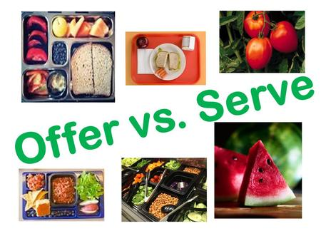 Offer vs. Serve. Objectives Identify the requirements of Offer vs. Serve Practice identifying meals that meet the requirements of a reimbursable meal.