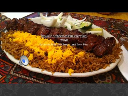 By:Austin Eide Joel Perez….and Brett Ford Traditional Afghan cuisine did not originate from Afghanistan itself. Instead, the food is inspired from the.
