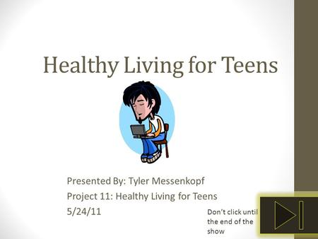Healthy Living for Teens Presented By: Tyler Messenkopf Project 11: Healthy Living for Teens 5/24/11 Don't click until the end of the show.