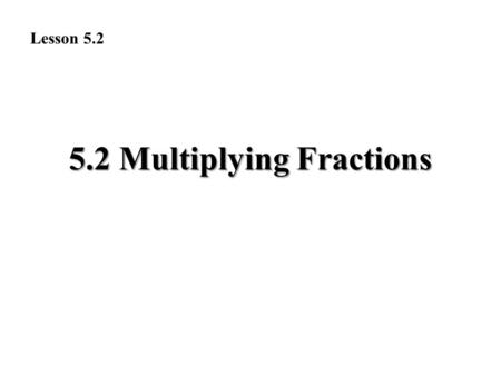 5.2 Multiplying Fractions Lesson 5.2. Exercise Answers 1. 3__16 2. 3_ _24 = 1_8 3. 5__12 4. 3__15 = 1_5 5. 2__30 = 1__ 15 6. 8__20 = 2_5 7. 4__18 = 2_9.