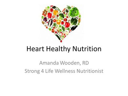 Heart Healthy Nutrition Amanda Wooden, RD Strong 4 Life Wellness Nutritionist.
