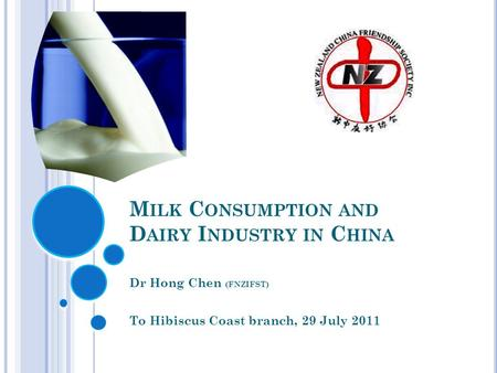 M ILK C ONSUMPTION AND D AIRY I NDUSTRY IN C HINA Dr Hong Chen (FNZIFST) To Hibiscus Coast branch, 29 July 2011.