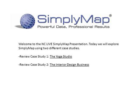 Welcome to the NC LIVE SimplyMap Presentation. Today we will explore SimplyMap using two different case studies. -Review Case Study 1: The Yoga Studio.