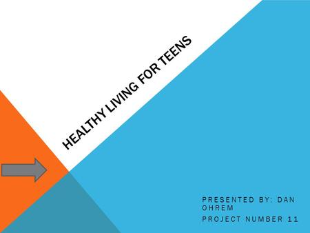 HEALTHY LIVING FOR TEENS PRESENTED BY: DAN OHREM PROJECT NUMBER 11.