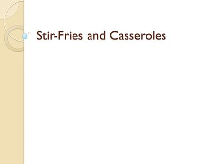 Stir-Fries and Casseroles. Objective Compare stir-fries with casseroles Describe how to prepare ingredients for a stir-fry dish Demonstrate how to cook.