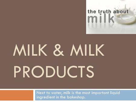 MILK & MILK PRODUCTS Next to water, milk is the most important liquid ingredient in the bakeshop.
