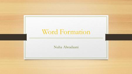 Word Formation Nuha Alwadaani. Open para 1. p. 52. It is a fact that we can understand and cope with new words (neologisms) and accept the use of different.