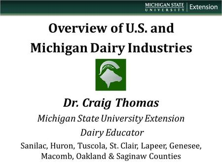 Overview of U.S. and Michigan Dairy Industries Dr. Craig Thomas Michigan State University Extension Dairy Educator Sanilac, Huron, Tuscola, St. Clair,