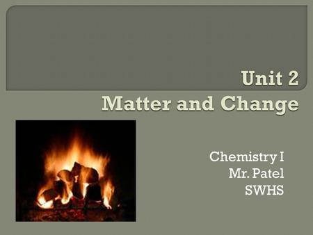 Chemistry I Mr. Patel SWHS.  Continue to Learn Major Elements and Symbols  Properties of Matter (2,1, 2,2, 2,3)  Physical and Chemical Changes (2.1,