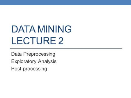 DATA MINING LECTURE 2 Data Preprocessing Exploratory Analysis Post-processing.