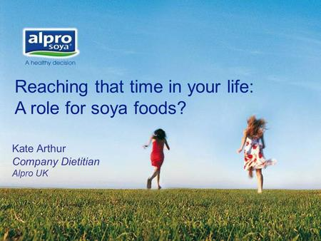 Reaching that time in your life: A role for soya foods? Kate Arthur Company Dietitian Alpro UK.
