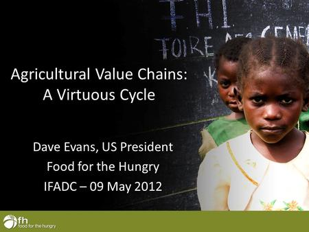 Agricultural Value Chains: A Virtuous Cycle Dave Evans, US President Food for the Hungry IFADC – 09 May 2012.