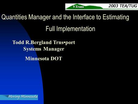 Todd R.Bergland Trnsport Systems Manager Minnesota DOT Quantities Manager and the Interface to Estimating Full Implementation.