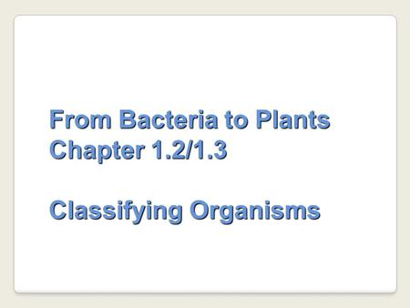 From Bacteria to Plants Chapter 1.2/1.3 Classifying Organisms