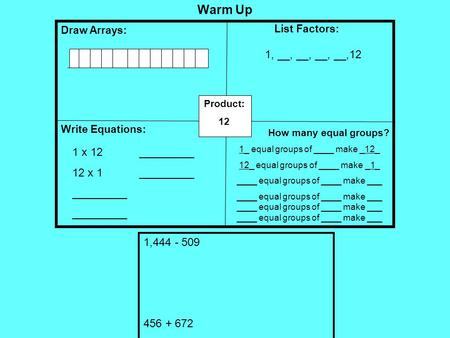 Warm Up Draw Arrays: Write Equations: List Factors: Product: 12 How many equal groups? 1_ equal groups of ____ make _12_ 12_ equal groups of ____ make.