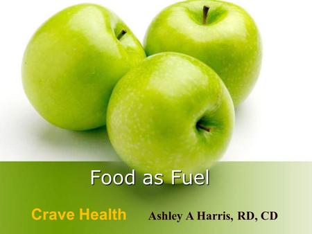 Food as Fuel Crave Health Ashley A Harris, RD, CD.