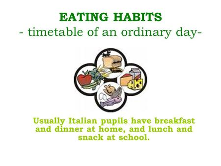 EATING HABITS - timetable of an ordinary day- Usually Italian pupils have breakfast and dinner at home, and lunch and snack at school.