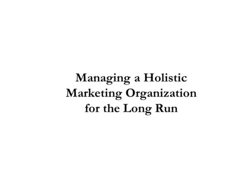 Managing a Holistic Marketing Organization for the Long Run.