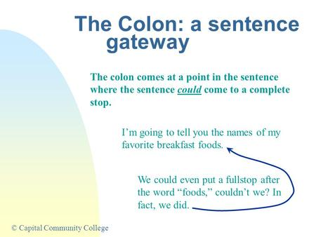 © Capital Community College The Colon: a sentence gateway The colon comes at a point in the sentence where the sentence could come to a complete stop.