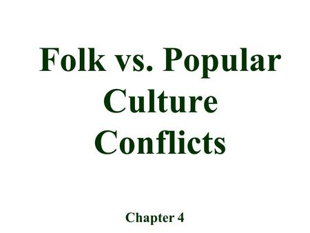 Folk vs. Popular Culture Conflicts Chapter 4. The influence of Europe, the US and Japan in global popular culture makes many people feel threatened. –Ex.
