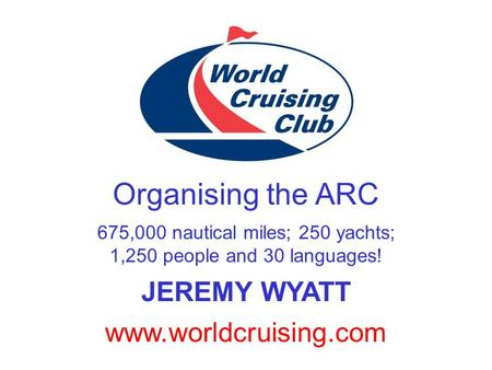 www.worldcruising.com Organising the ARC 675,000 nautical miles; 250 yachts; 1,250 people and 30 languages! JEREMY WYATT.