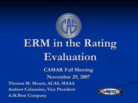 ERM in the Rating Evaluation CAMAR Fall Meeting November 29, 2007 Thomas M. Mount, ACAS, MAAA Andrew Colannino, Vice President A.M.Best Company.