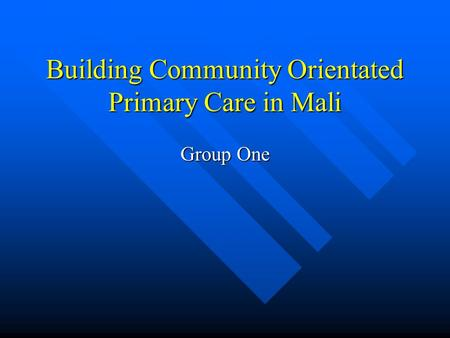 Building Community Orientated Primary Care in Mali Group One.