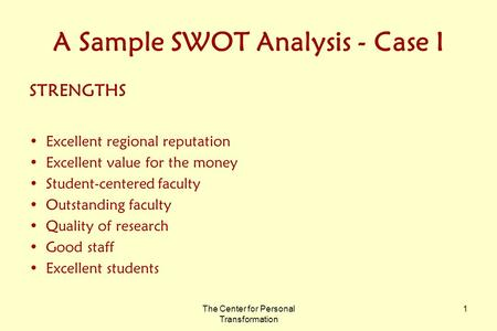 The Center for Personal Transformation 1 A Sample SWOT Analysis - Case I STRENGTHS Excellent regional reputation Excellent value for the money Student-centered.