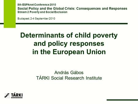 Determinants of child poverty and policy responses in the European Union András Gábos TÁRKI Social Research Institute 8th ESPAnet Conference 2010 Social.
