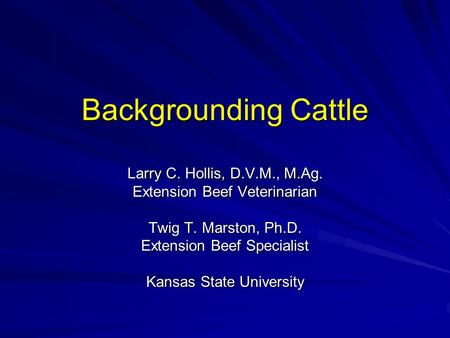 Backgrounding Cattle Larry C. Hollis, D.V.M., M.Ag. Extension Beef Veterinarian Twig T. Marston, Ph.D. Extension Beef Specialist Kansas State University.