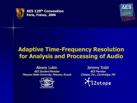AES 120 th Convention Paris, France, 2006 Adaptive Time-Frequency Resolution for Analysis and Processing of Audio Alexey Lukin AES Student Member Moscow.