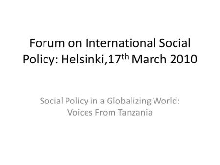 Forum on International Social Policy: Helsinki,17 th March 2010 Social Policy in a Globalizing World: Voices From Tanzania.