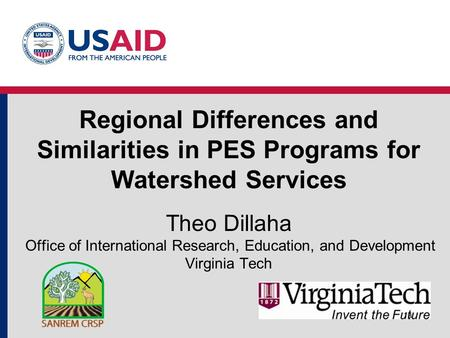 Regional Differences and Similarities in PES Programs for Watershed Services Theo Dillaha Office of International Research, Education, and Development.