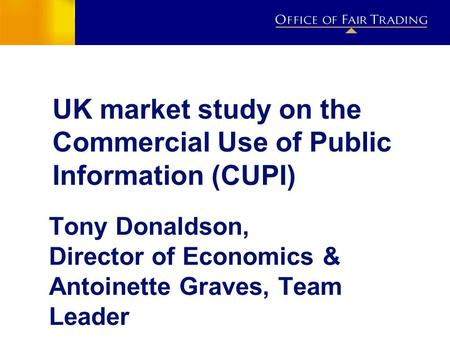 UK market study on the Commercial Use of Public Information (CUPI) Tony Donaldson, Director of Economics & Antoinette Graves, Team Leader.