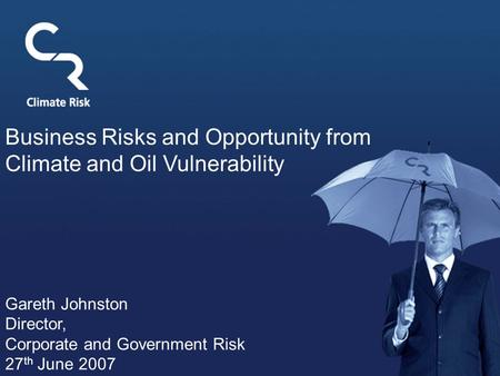 Business Risks and Opportunity from Climate and Oil Vulnerability Gareth Johnston Director, Corporate and Government Risk 27 th June 2007.