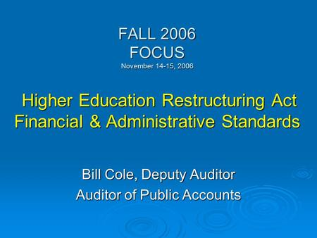 FALL 2006 FOCUS November 14-15, 2006 Higher Education Restructuring Act Financial & Administrative Standards Bill Cole, Deputy Auditor Auditor of Public.
