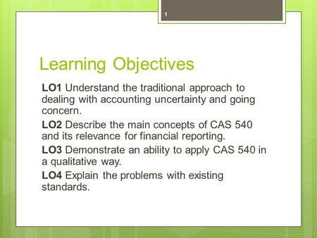 Learning Objectives LO1 Understand the traditional approach to dealing with accounting uncertainty and going concern. LO2 Describe the main concepts of.