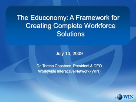 The Educonomy: A Framework for Creating Complete Workforce Solutions July 10, 2009 Dr. Teresa Chasteen, President & CEO Worldwide Interactive Network (WIN)