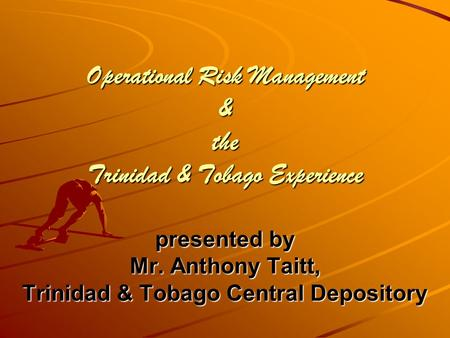 Operational Risk Management & the Trinidad & Tobago Experience presented by Mr. Anthony Taitt, Trinidad & Tobago Central Depository.