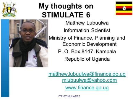 ITP-STIMULATE 6 My thoughts on STIMULATE 6 Matthew Lubuulwa Information Scientist Ministry of Finance, Planning and Economic Development P.O. Box 8147,