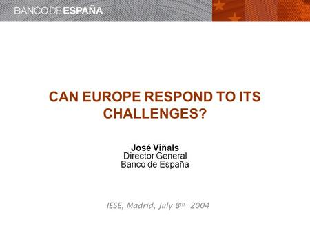 CAN EUROPE RESPOND TO ITS CHALLENGES? José Viñals Director General Banco de España IESE, Madrid, July 8 th 2004.