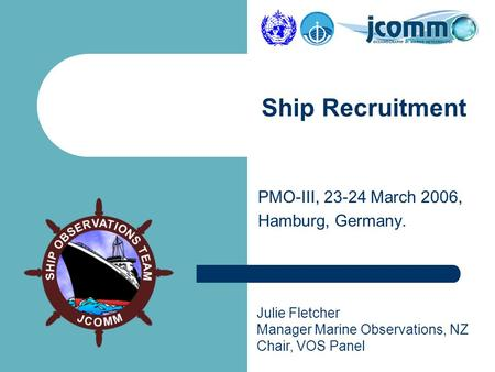 Julie Fletcher Manager Marine Observations, NZ Chair, VOS Panel PMO-III, 23-24 March 2006, Hamburg, Germany. Ship Recruitment.