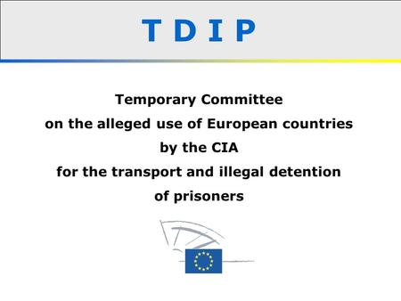 T D I P Temporary Committee on the alleged use of European countries by the CIA for the transport and illegal detention of prisoners.