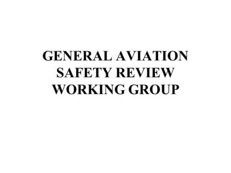 GENERAL AVIATION SAFETY REVIEW WORKING GROUP. TERMS OF REFERENCE Review GA fatal & serious accidents & incidents, focussing on causal factors to identify.