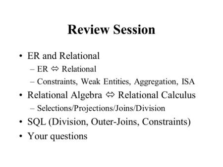 Review Session ER and Relational –ER  Relational –Constraints, Weak Entities, Aggregation, ISA Relational Algebra  Relational Calculus –Selections/Projections/Joins/Division.