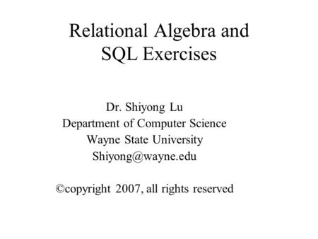 Relational Algebra and SQL Exercises Dr. Shiyong Lu Department of Computer Science Wayne State University ©copyright 2007, all rights.