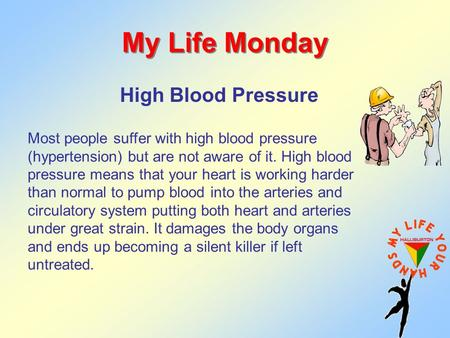 My Life Monday High Blood Pressure Most people suffer with high blood pressure (hypertension) but are not aware of it. High blood pressure means that your.