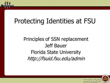 Protecting Identities at FSU Principles of SSN replacement Jeff Bauer Florida State University